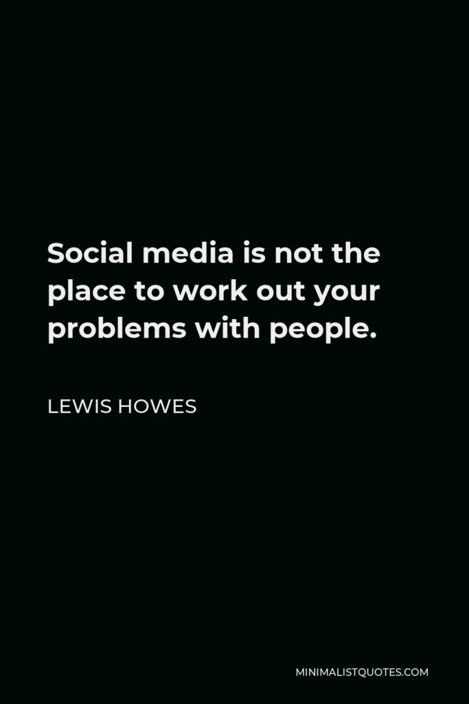 Lewis Howes Quote - Social media is not the place to work out your problems with people.