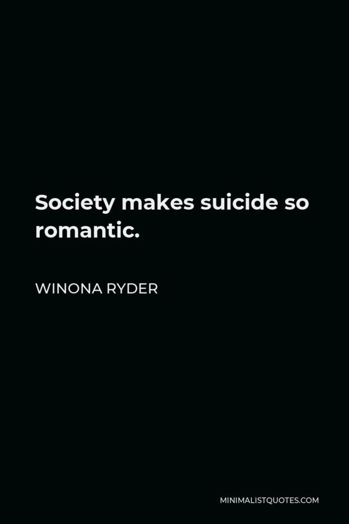 Winona Ryder Quote - Society makes suicide so romantic.