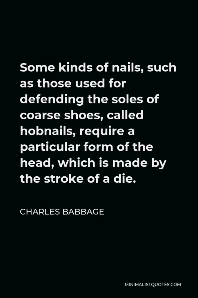 Charles Babbage Quote - Some kinds of nails, such as those used for defending the soles of coarse shoes, called hobnails, require a particular form of the head, which is made by the stroke of a die.