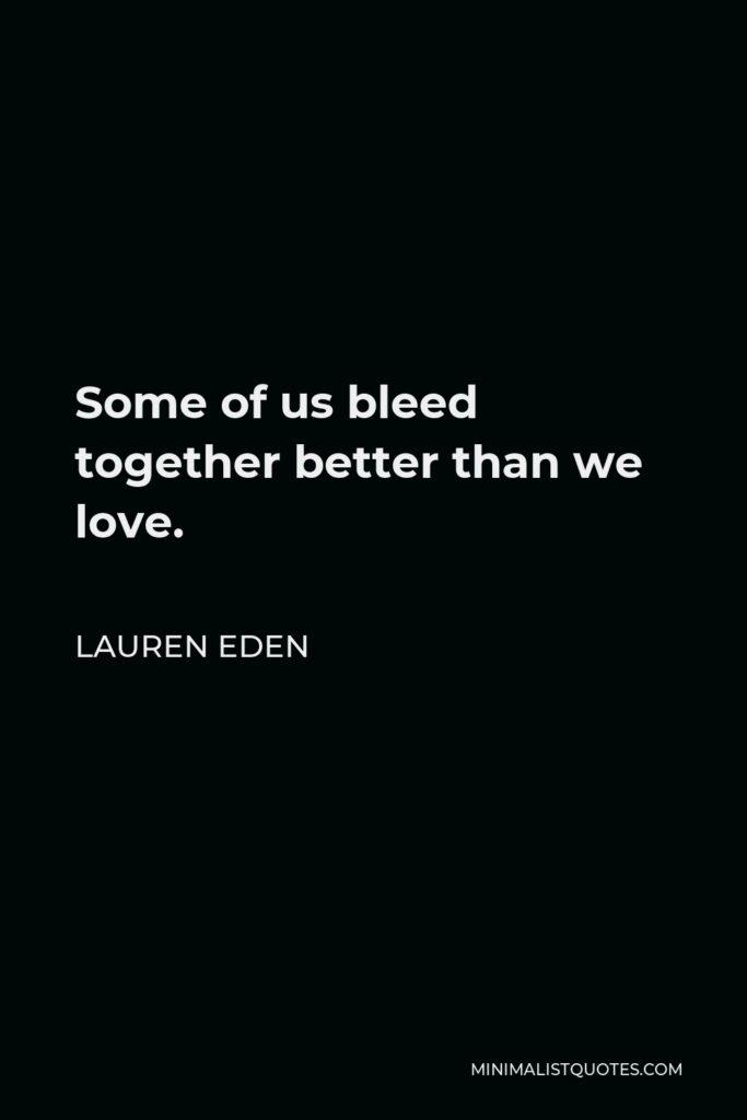 Lauren Eden Quote - Some of us bleed together better than we love.