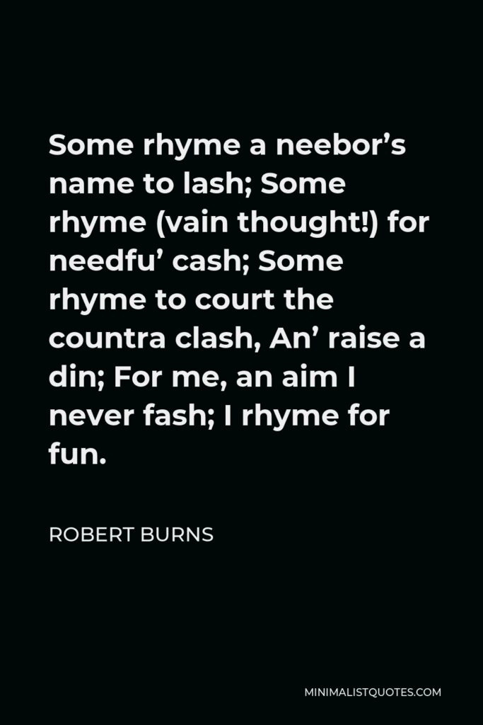 Robert Burns Quote - Some rhyme a neebor's name to lash; Some rhyme (vain thought!) for needfu' cash; Some rhyme to court the countra clash, An' raise a din; For me, an aim I never fash; I rhyme for fun.