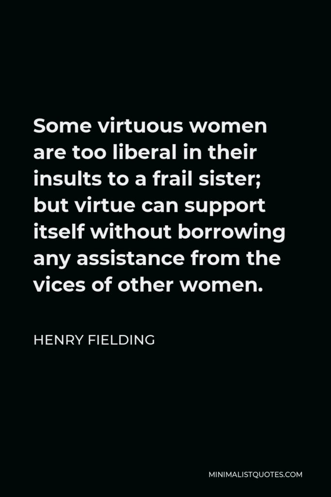 Henry Fielding Quote - Some virtuous women are too liberal in their insults to a frail sister; but virtue can support itself without borrowing any assistance from the vices of other women.