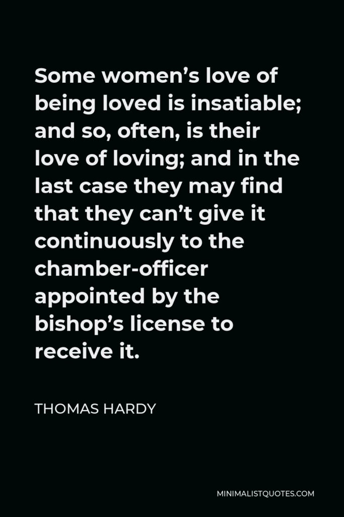 Thomas Hardy Quote - Some women's love of being loved is insatiable; and so, often, is their love of loving; and in the last case they may find that they can't give it continuously to the chamber-officer appointed by the bishop's license to receive it.