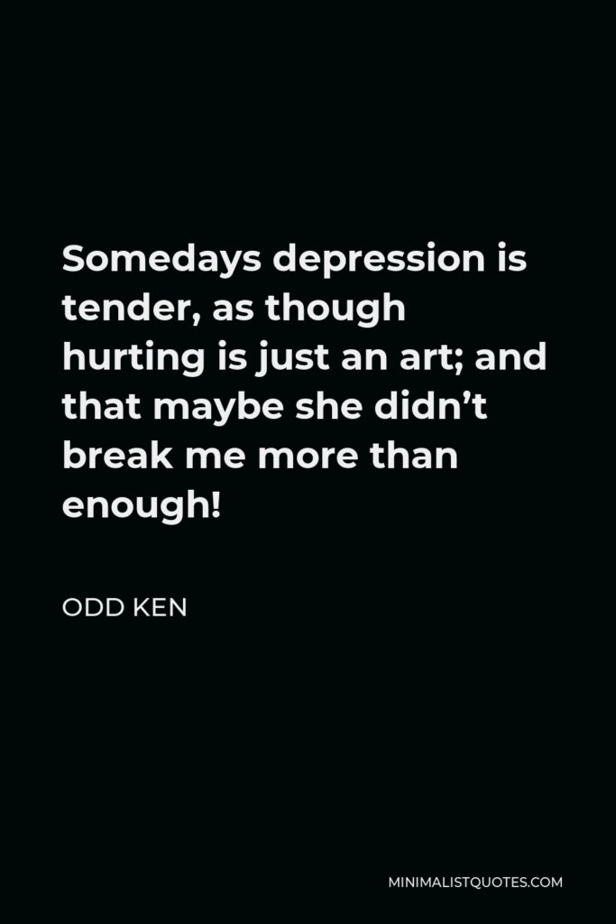 Odd Ken Quote - Somedays depression is tender, as though hurting is just an art; and that maybe she didn't break me more than enough!