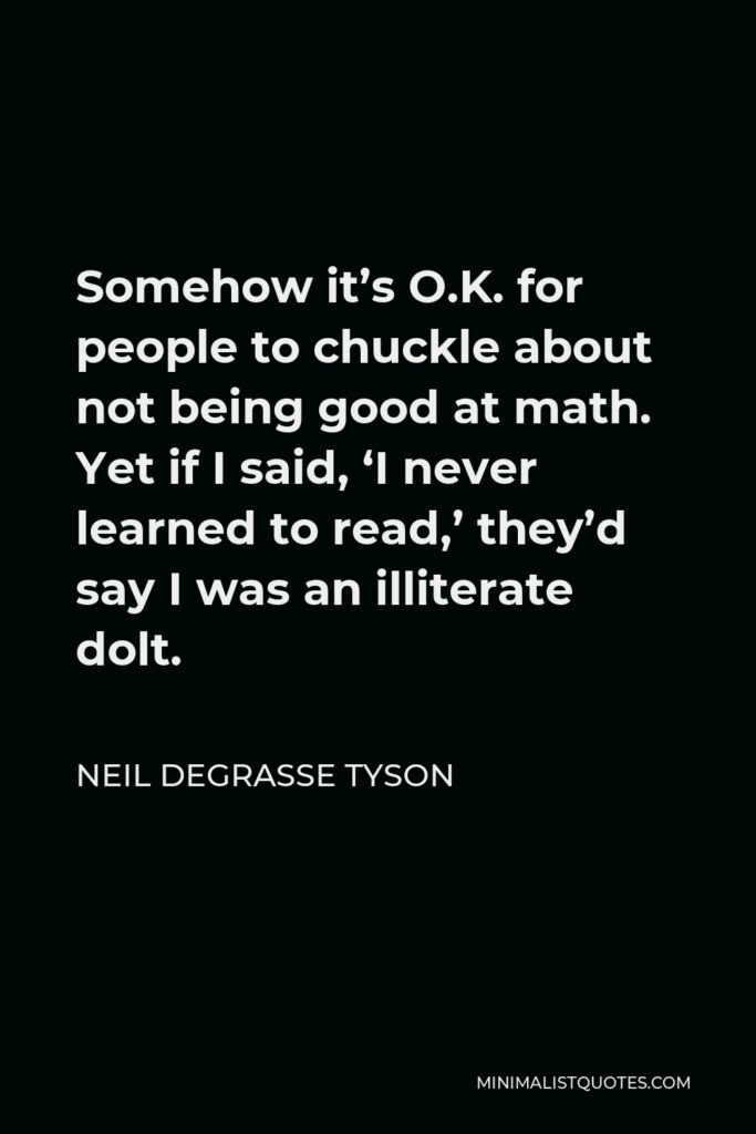Neil deGrasse Tyson Quote - Somehow it's O.K. for people to chuckle about not being good at math. Yet if I said, 'I never learned to read,' they'd say I was an illiterate dolt.