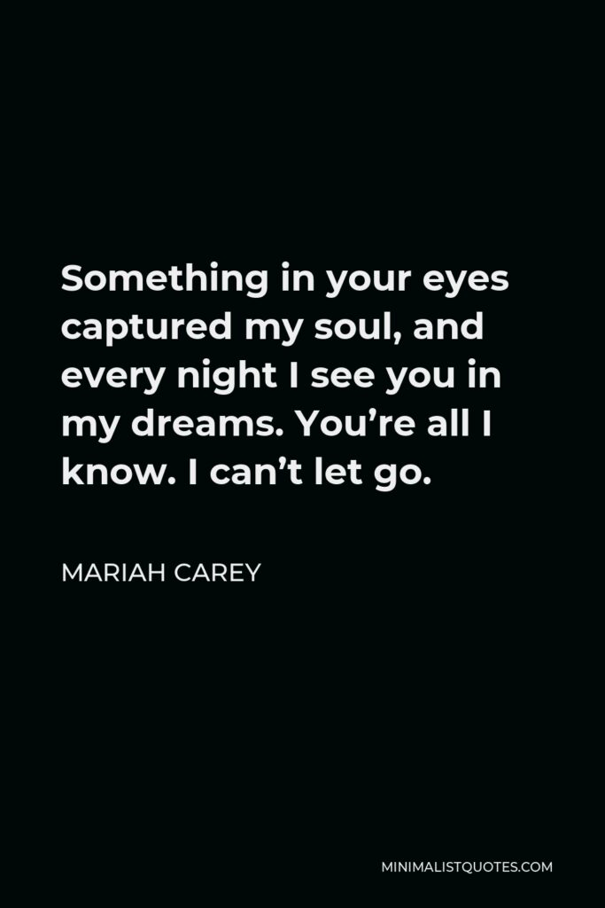Mariah Carey Quote - Something in your eyes captured my soul, and every night I see you in my dreams. You're all I know. I can't let go.