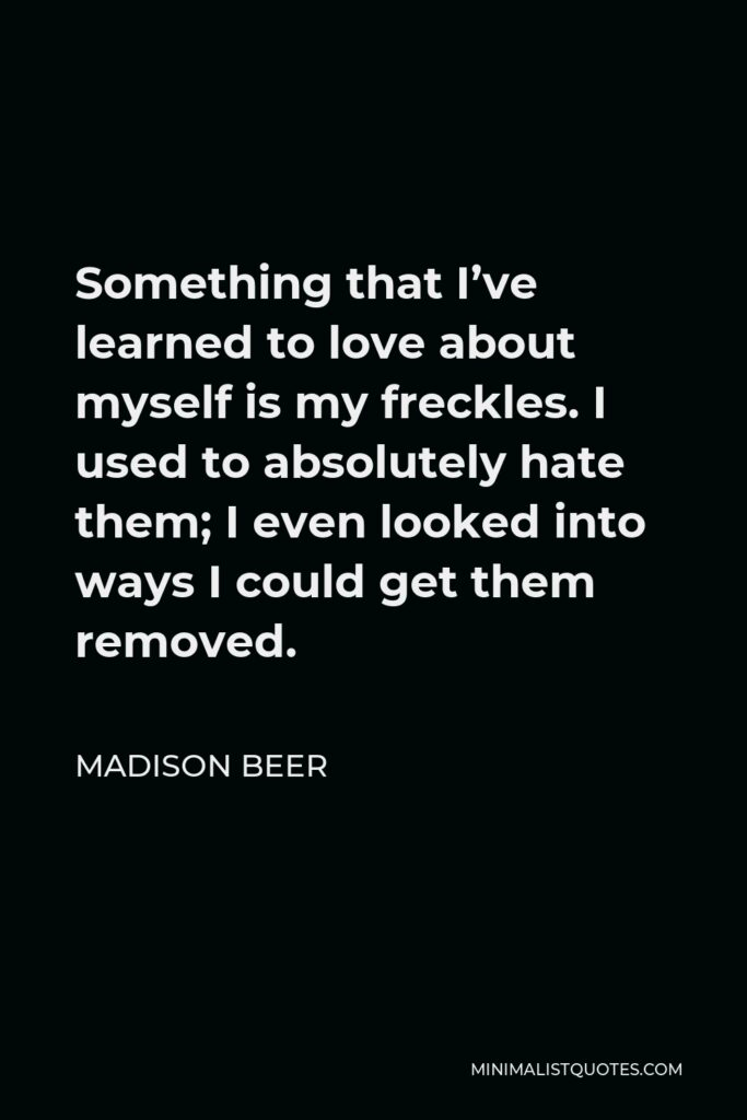 Madison Beer Quote - Something that I've learned to love about myself is my freckles. I used to absolutely hate them; I even looked into ways I could get them removed.