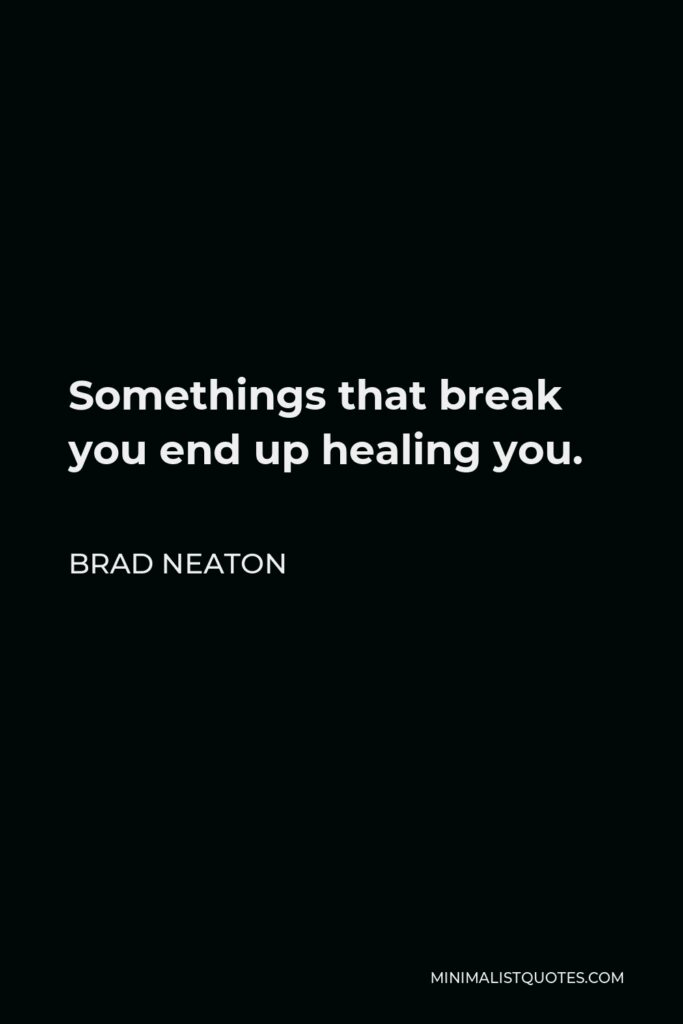 Brad Neaton Quote - Somethings that break you end up healing you.