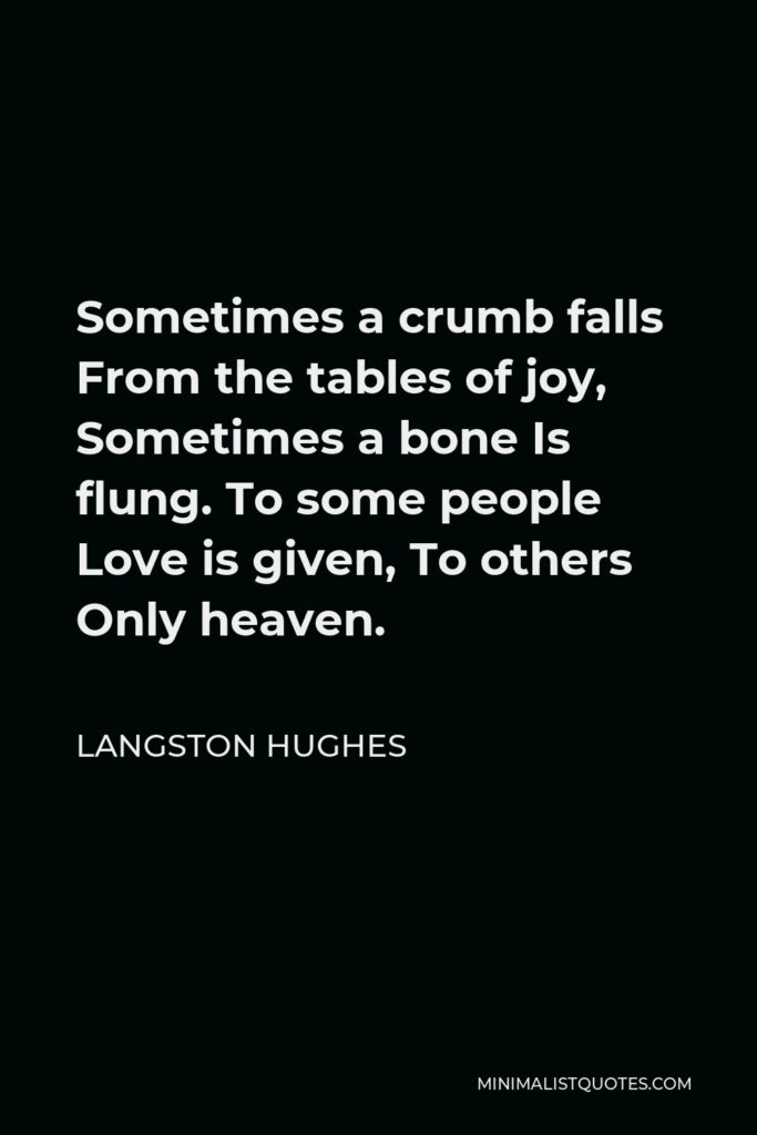 Langston Hughes Quote - Sometimes a crumb falls From the tables of joy, Sometimes a bone Is flung. To some people Love is given, To others Only heaven.
