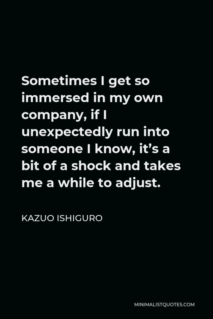 Kazuo Ishiguro Quote - Sometimes I get so immersed in my own company, if I unexpectedly run into someone I know, it's a bit of a shock and takes me a while to adjust.
