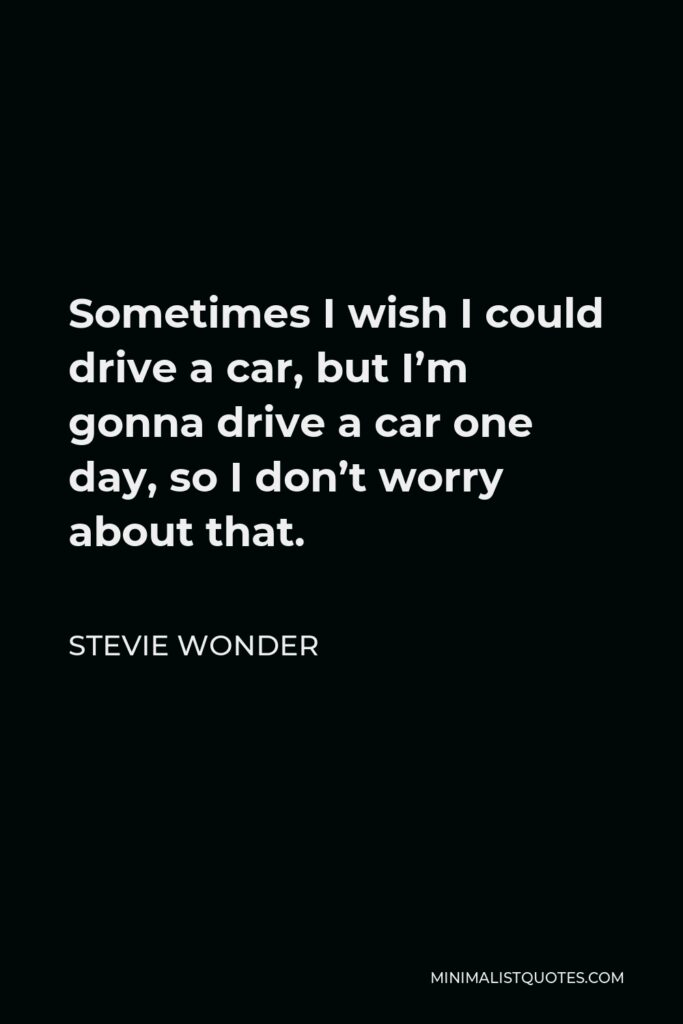 Stevie Wonder Quote - Sometimes I wish I could drive a car, but I'm gonna drive a car one day, so I don't worry about that.