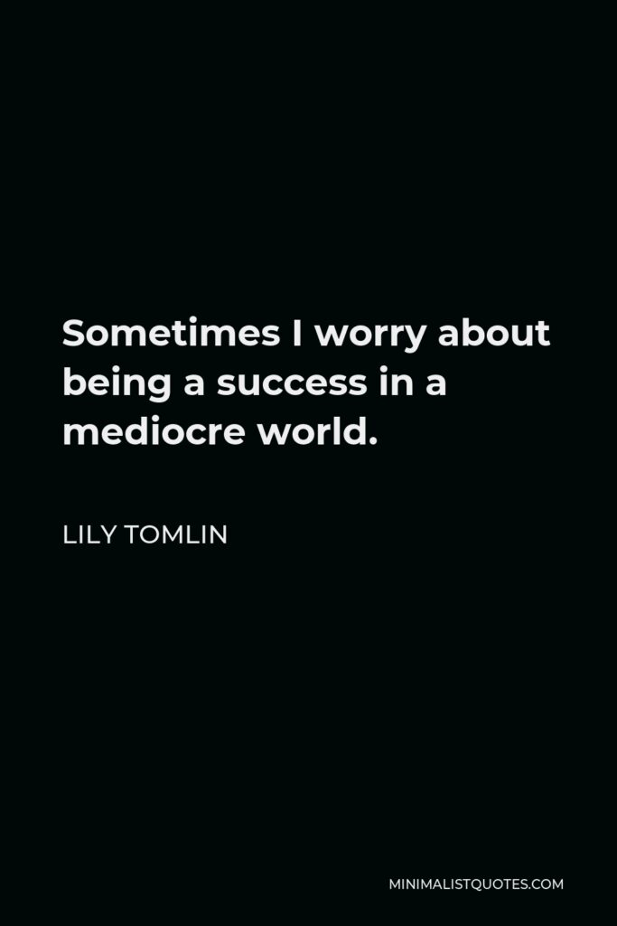 Lily Tomlin Quote - Sometimes I worry about being a success in a mediocre world.