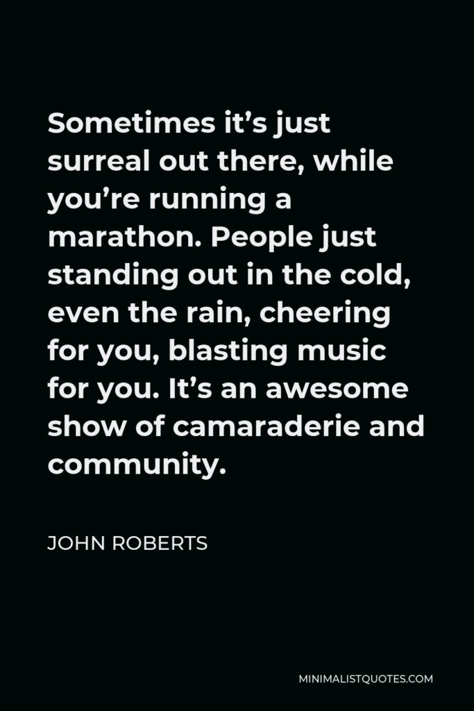 John Roberts Quote - Sometimes it's just surreal out there, while you're running a marathon. People just standing out in the cold, even the rain, cheering for you, blasting music for you. It's an awesome show of camaraderie and community.