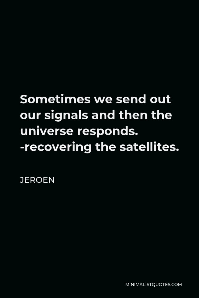 Jeroen Quote - Sometimes we send out our signals and then the universe responds. -recovering the satellites.