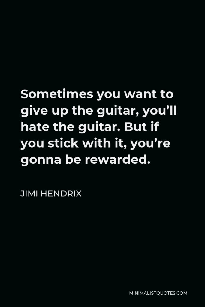 Jimi Hendrix Quote - Sometimes you want to give up the guitar, you'll hate the guitar. But if you stick with it, you're gonna be rewarded.