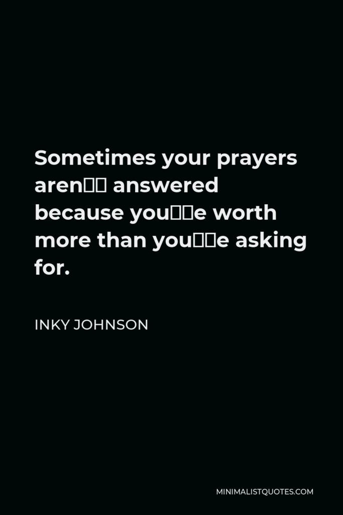 Inky Johnson Quote - Sometimes your prayers aren't answered because you're worth more than you're asking for.