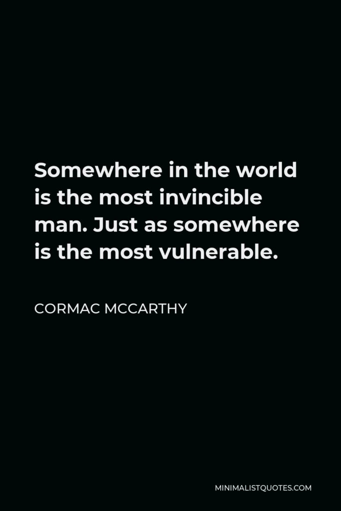 Cormac McCarthy Quote - Somewhere in the world is the most invincible man. Just as somewhere is the most vulnerable.