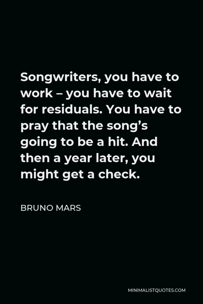 Bruno Mars Quote - Songwriters, you have to work – you have to wait for residuals. You have to pray that the song's going to be a hit. And then a year later, you might get a check.