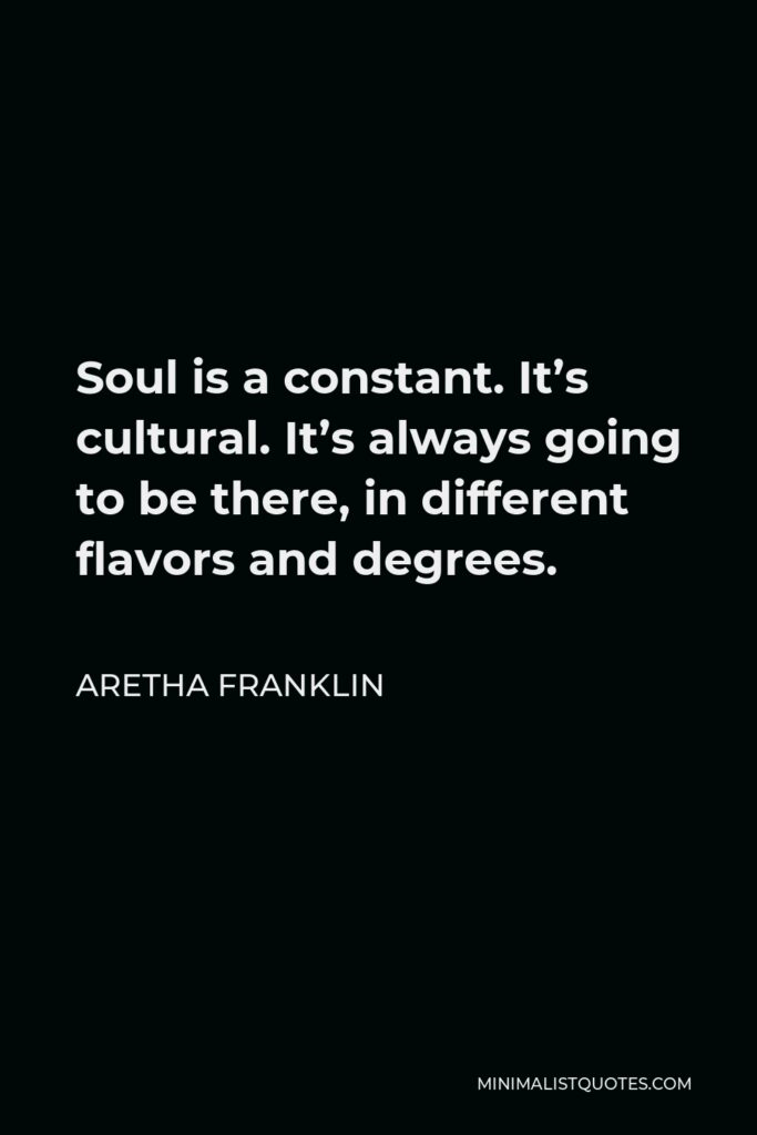 Aretha Franklin Quote - Soul is a constant. It's cultural. It's always going to be there, in different flavors and degrees.