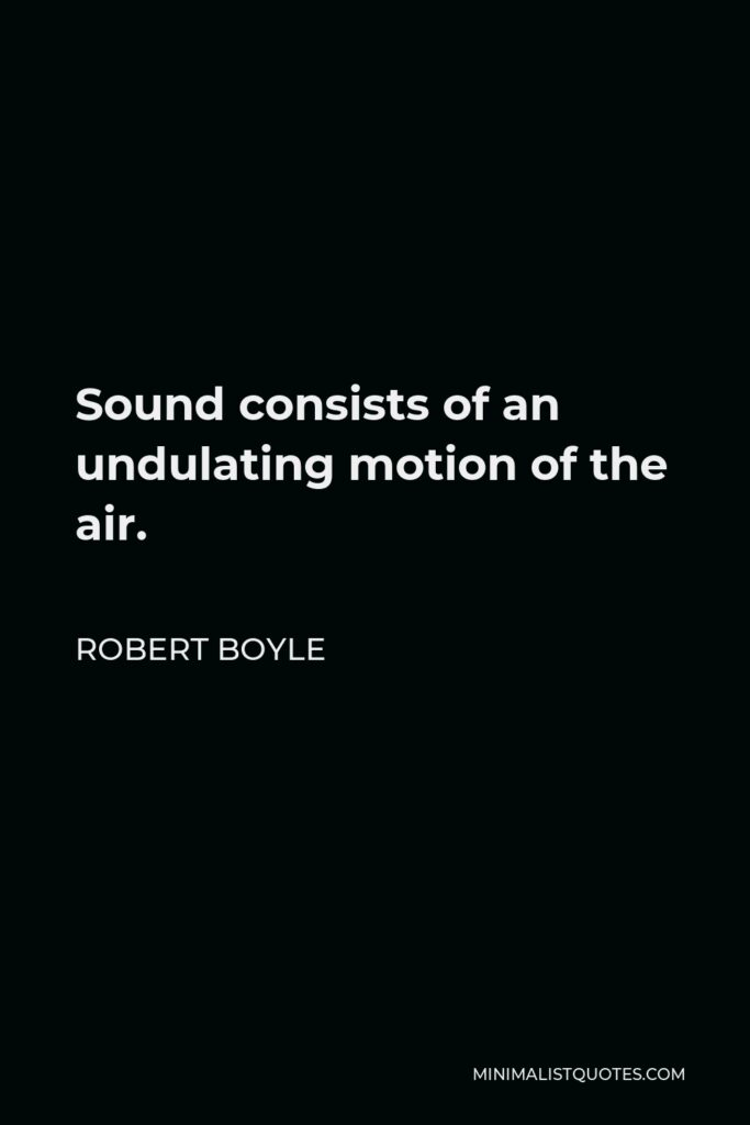 Robert Boyle Quote - Sound consists of an undulating motion of the air.