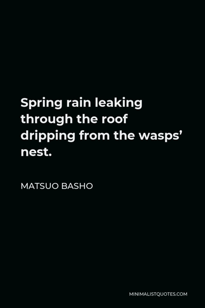 Matsuo Basho Quote - Spring rain leaking through the roof dripping from the wasps' nest.