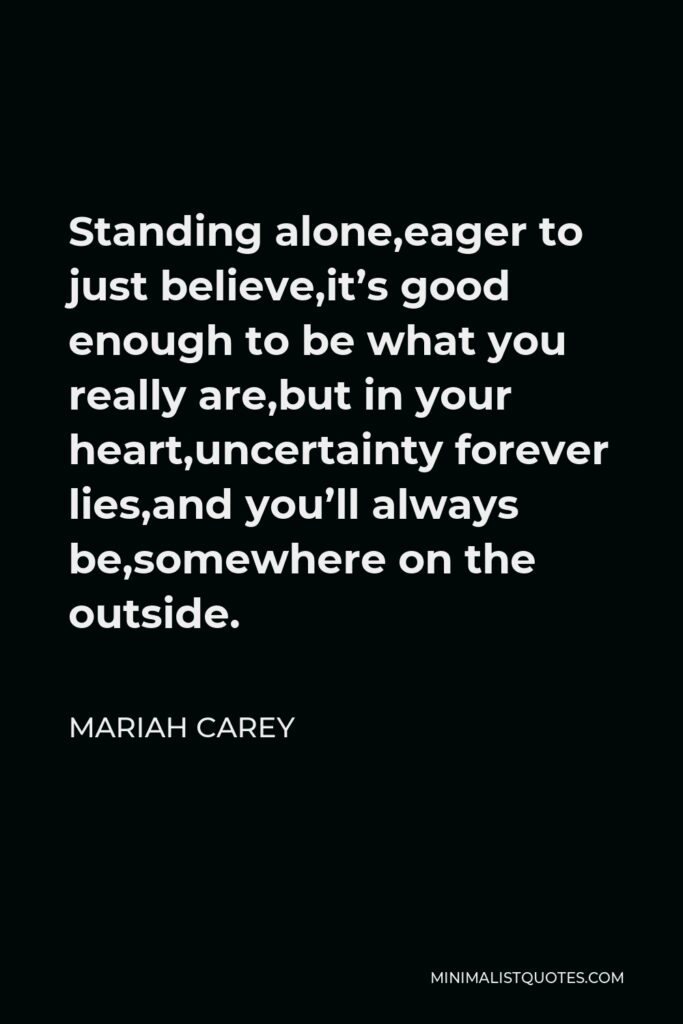 Mariah Carey Quote - Standing alone,eager to just believe,it's good enough to be what you really are,but in your heart,uncertainty forever lies,and you'll always be,somewhere on the outside.