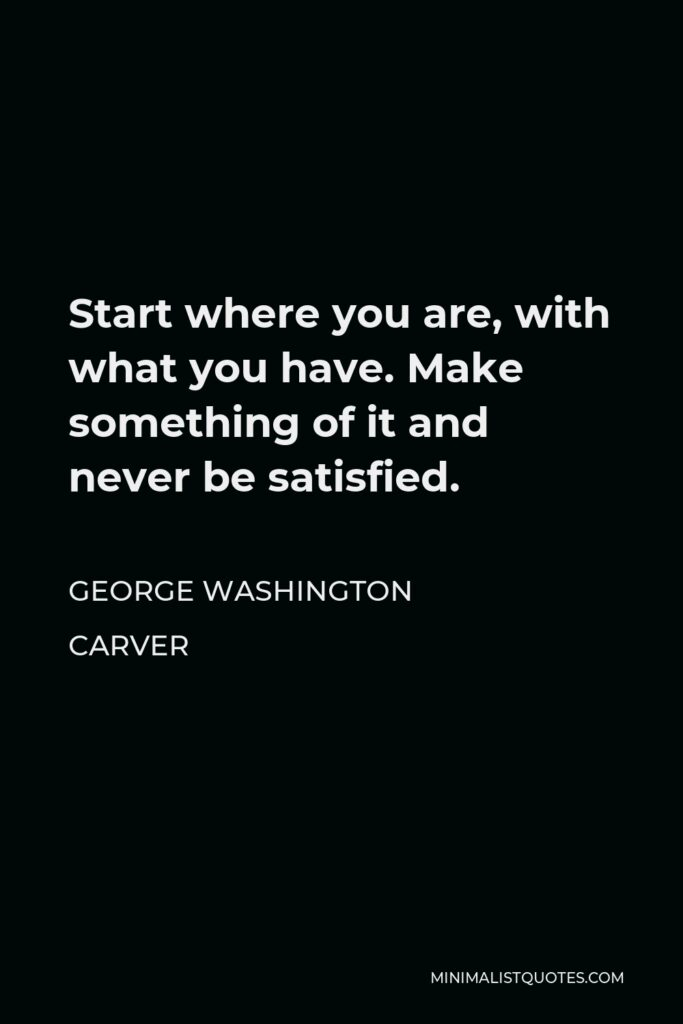 George Washington Carver Quote - Start where you are, with what you have. Make something of it and never be satisfied.