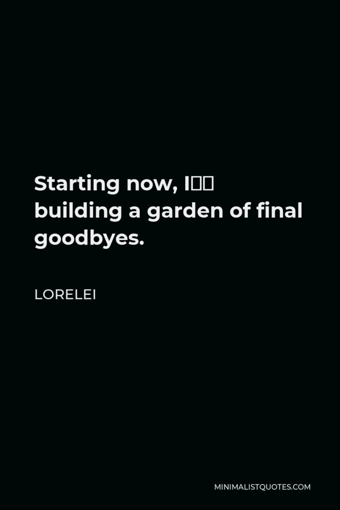 Lorelei Quote - Starting now, I'm building a garden of final goodbyes.