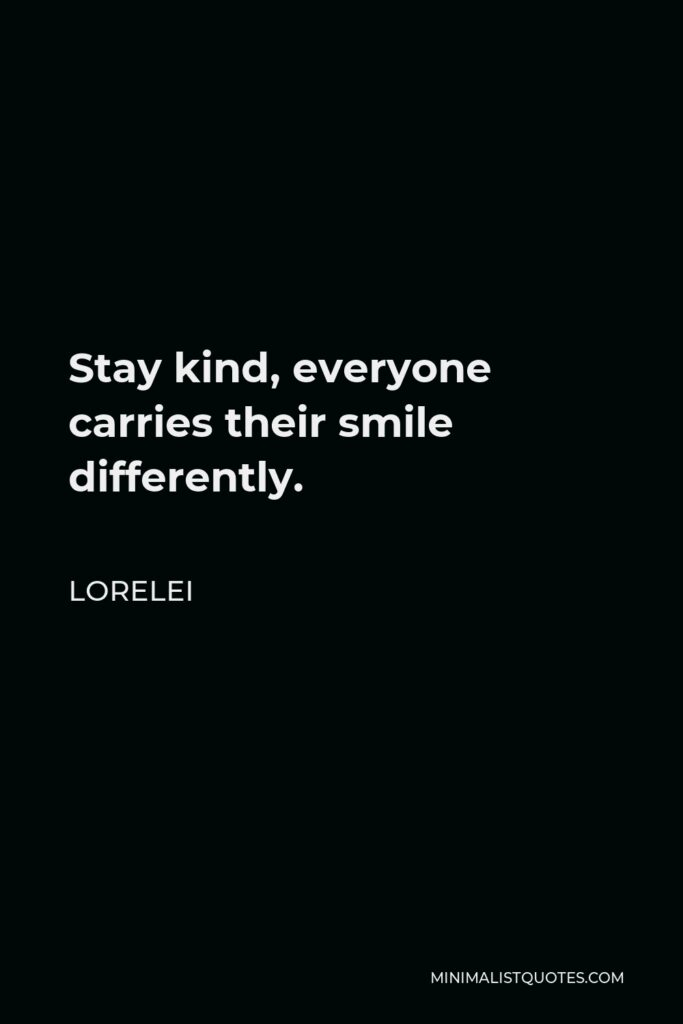 Lorelei Quote - Stay kind, everyone carries their smile differently.