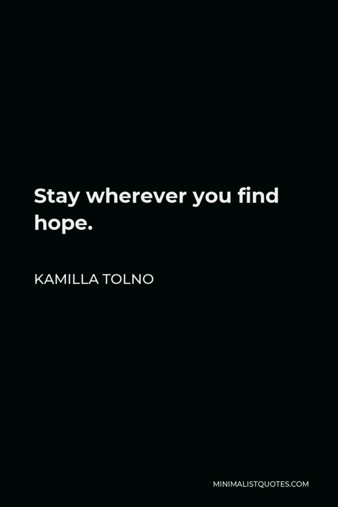 Kamilla Tolno Quote - Stay wherever you find hope.