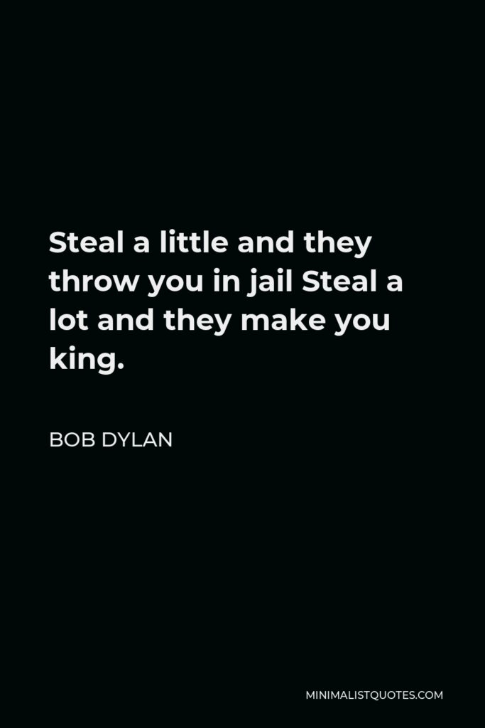 Bob Dylan Quote - Steal a little and they throw you in jail Steal a lot and they make you king.