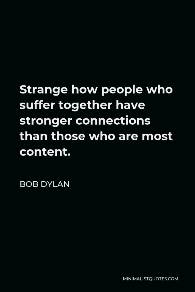 Bob Dylan Quote - Strange how people who suffer together have stronger connections than those who are most content.
