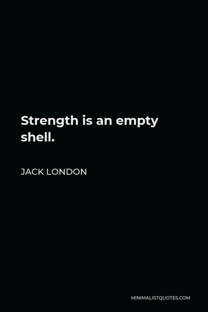 Jack London Quote - Strength is an empty shell.