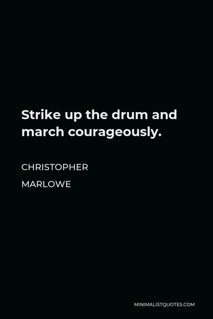 Christopher Marlowe Quote - Strike up the drum and march courageously.
