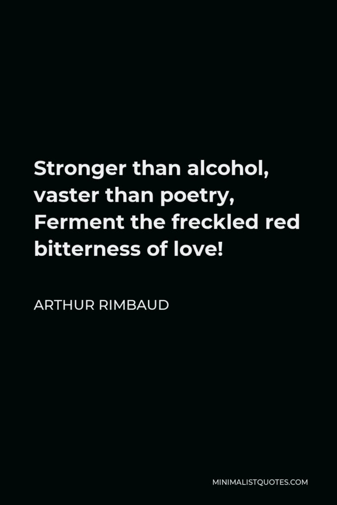 Arthur Rimbaud Quote - Stronger than alcohol, vaster than poetry, Ferment the freckled red bitterness of love!