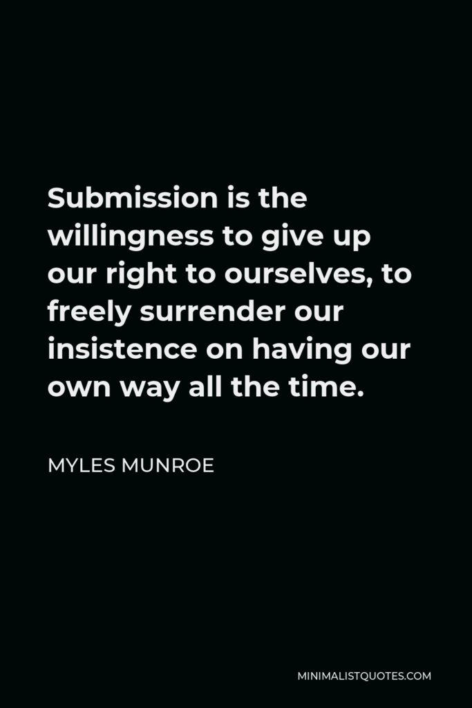 Myles Munroe Quote - Submission is the willingness to give up our right to ourselves, to freely surrender our insistence on having our own way all the time.