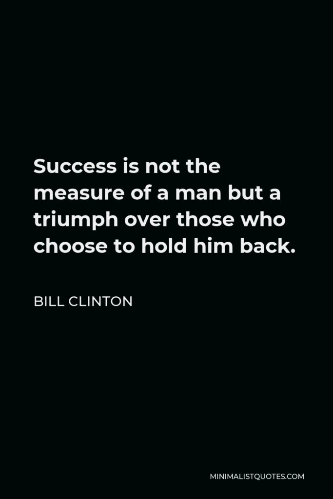 Bill Clinton Quote - Success is not the measure of a man but a triumph over those who choose to hold him back.