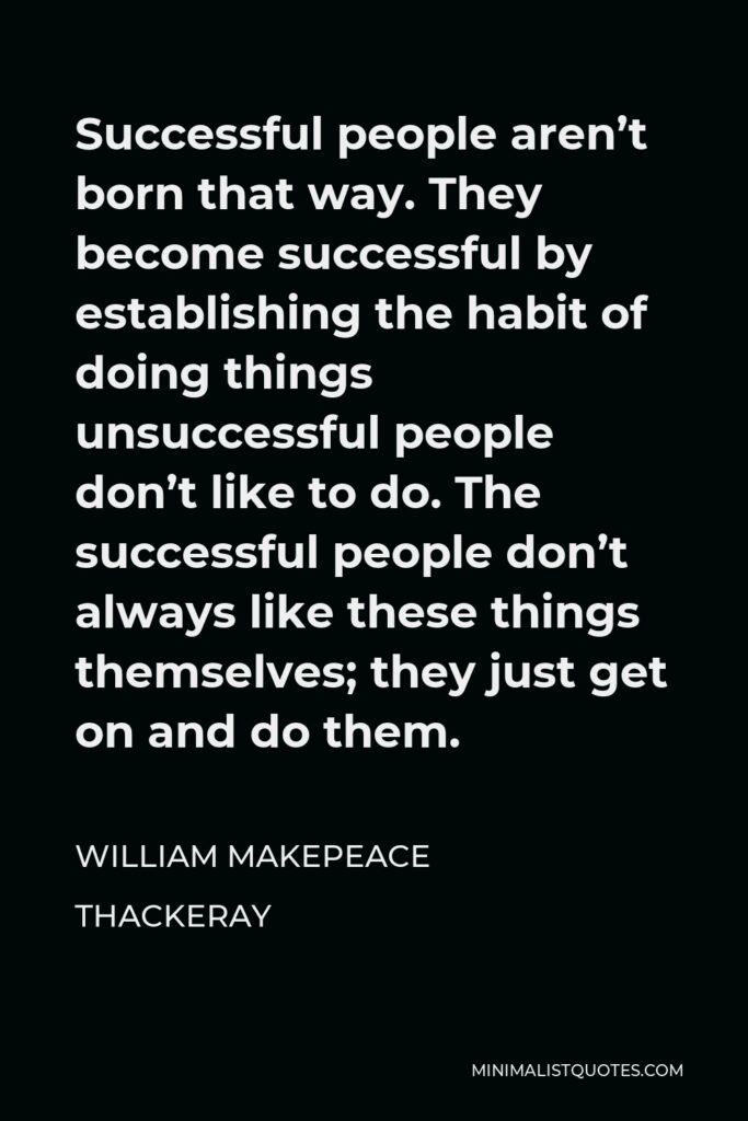 William Makepeace Thackeray Quote - Successful people aren't born that way. They become successful by establishing the habit of doing things unsuccessful people don't like to do. The successful people don't always like these things themselves; they just get on and do them.