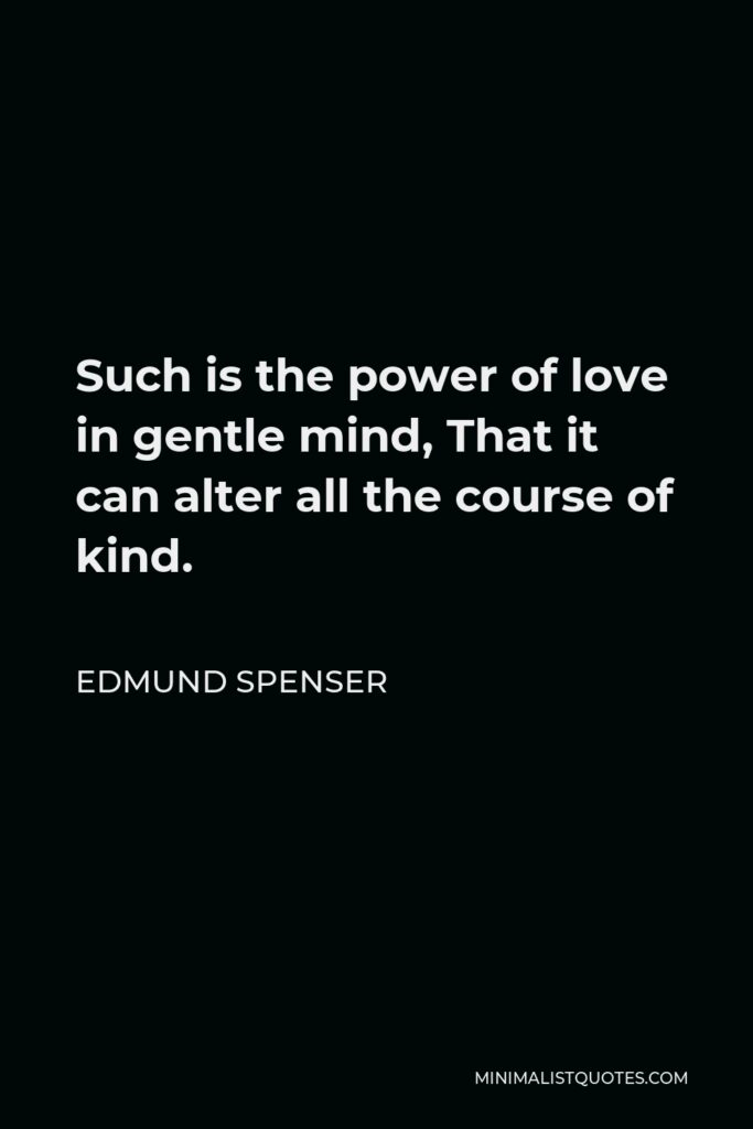 Edmund Spenser Quote - Such is the power of love in gentle mind, That it can alter all the course of kind.