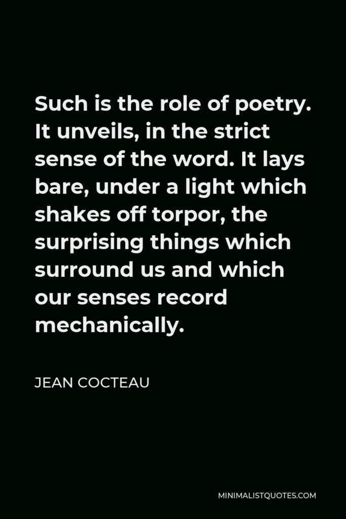 Jean Cocteau Quote - Such is the role of poetry. It unveils, in the strict sense of the word. It lays bare, under a light which shakes off torpor, the surprising things which surround us and which our senses record mechanically.