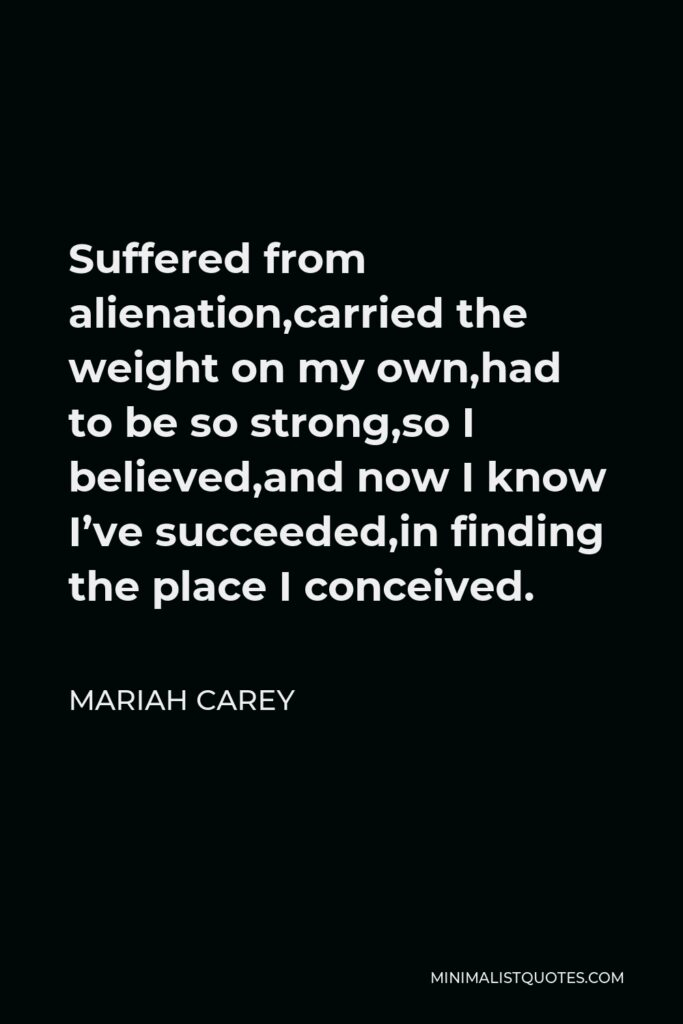 Mariah Carey Quote - Suffered from alienation,carried the weight on my own,had to be so strong,so I believed,and now I know I've succeeded,in finding the place I conceived.