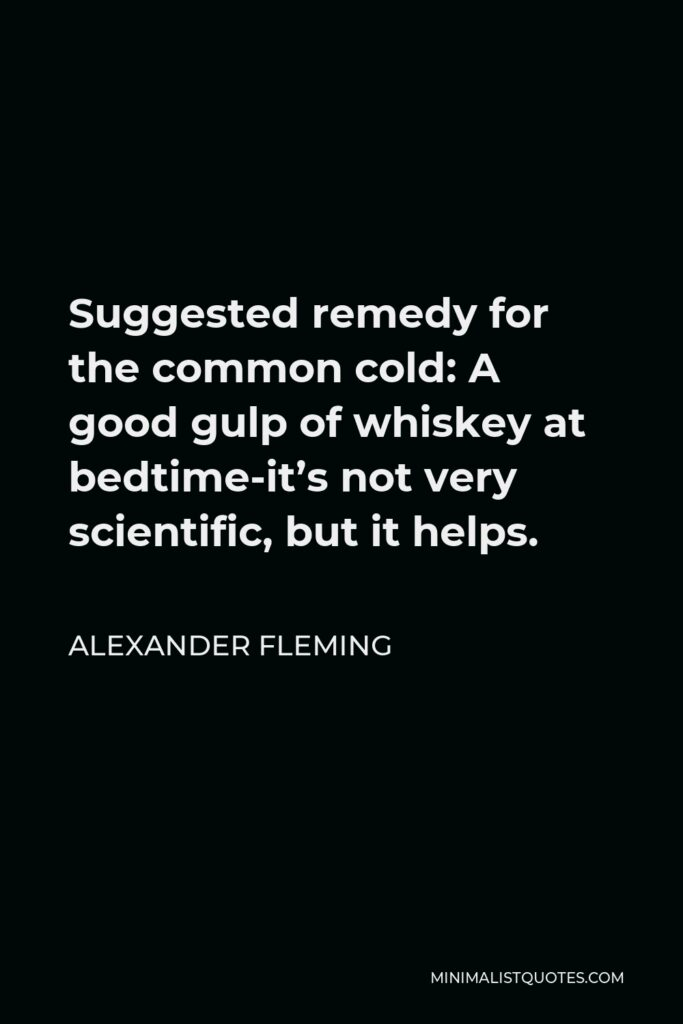 Alexander Fleming Quote - Suggested remedy for the common cold: A good gulp of whiskey at bedtime-it's not very scientific, but it helps.