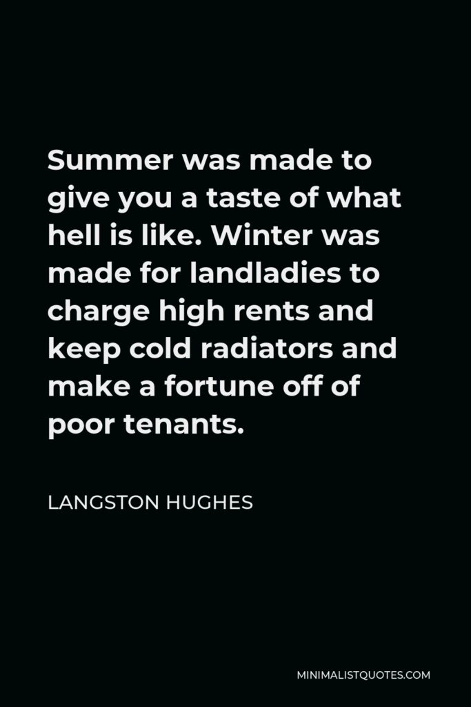 Langston Hughes Quote - Summer was made to give you a taste of what hell is like. Winter was made for landladies to charge high rents and keep cold radiators and make a fortune off of poor tenants.