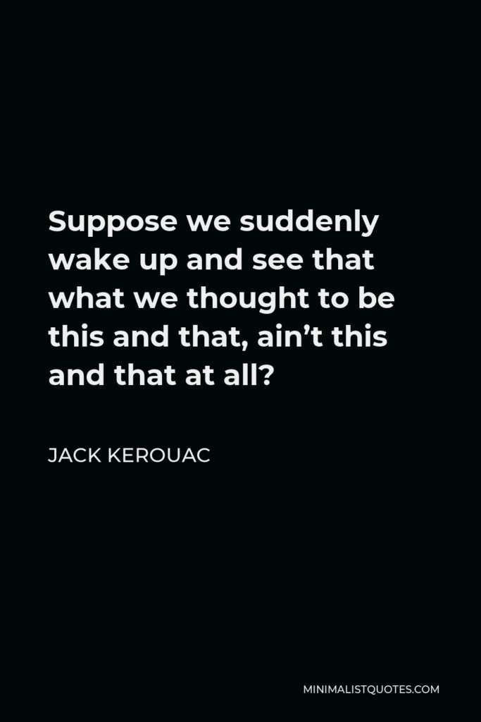 Jack Kerouac Quote - Suppose we suddenly wake up and see that what we thought to be this and that, ain't this and that at all?