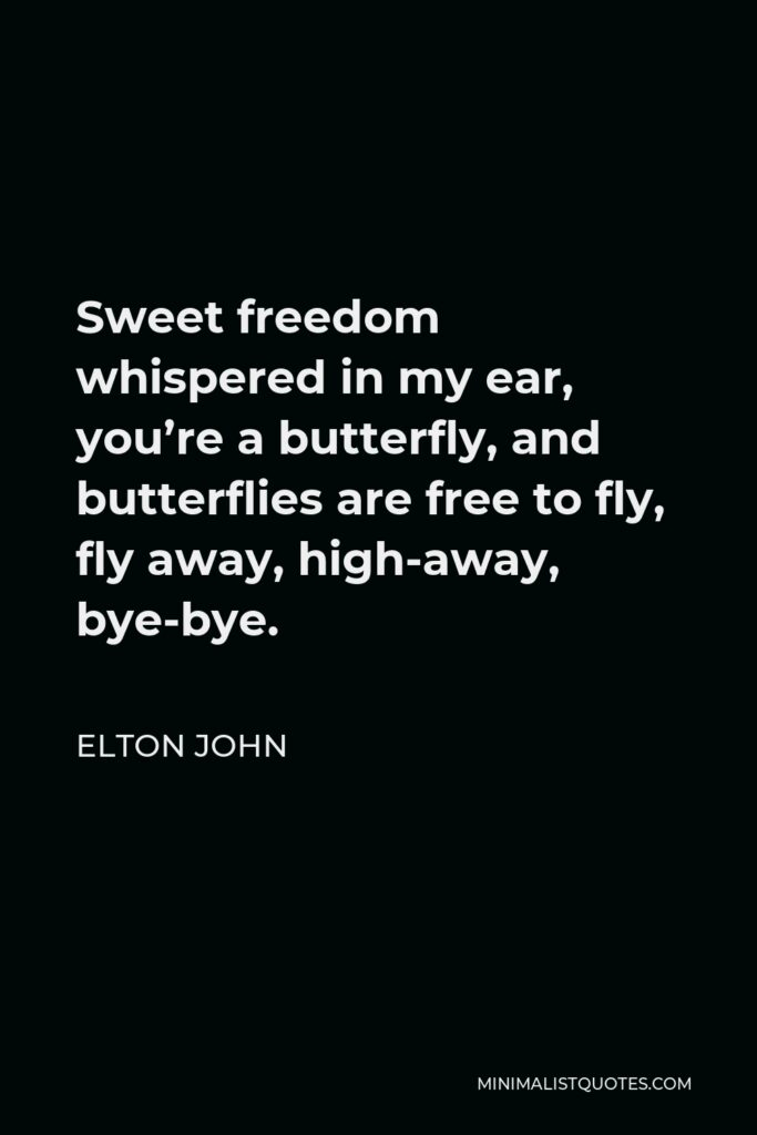 Elton John Quote - Sweet freedom whispered in my ear, you're a butterfly, and butterflies are free to fly, fly away, high-away, bye-bye.