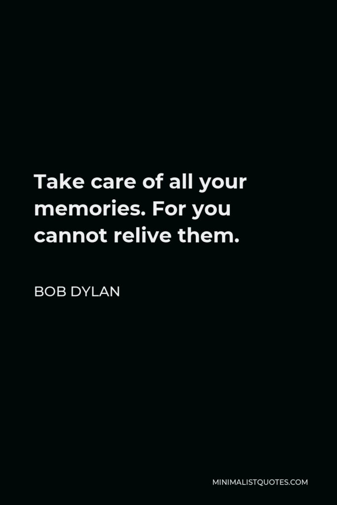 Bob Dylan Quote - Take care of all your memories. For you cannot relive them.