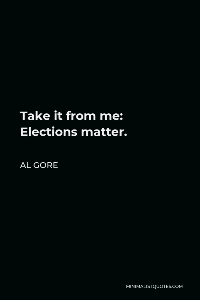 Al Gore Quote - Take it from me: Elections matter.