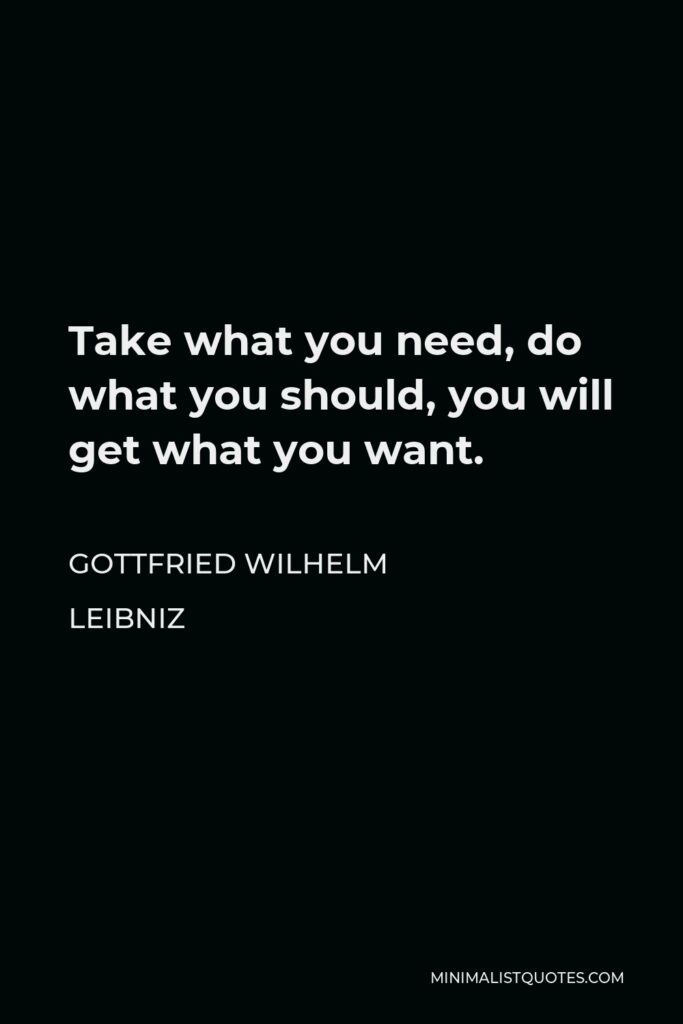 Gottfried Wilhelm Leibniz Quote - Take what you need, do what you should, you will get what you want.