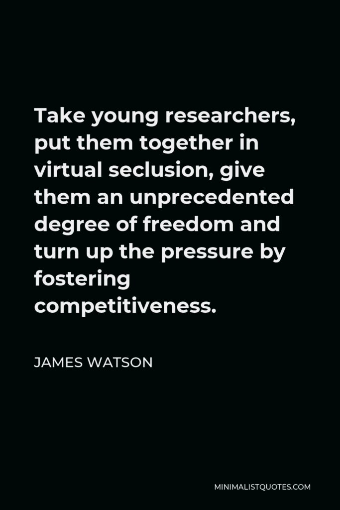 James Watson Quote - Take young researchers, put them together in virtual seclusion, give them an unprecedented degree of freedom and turn up the pressure by fostering competitiveness.