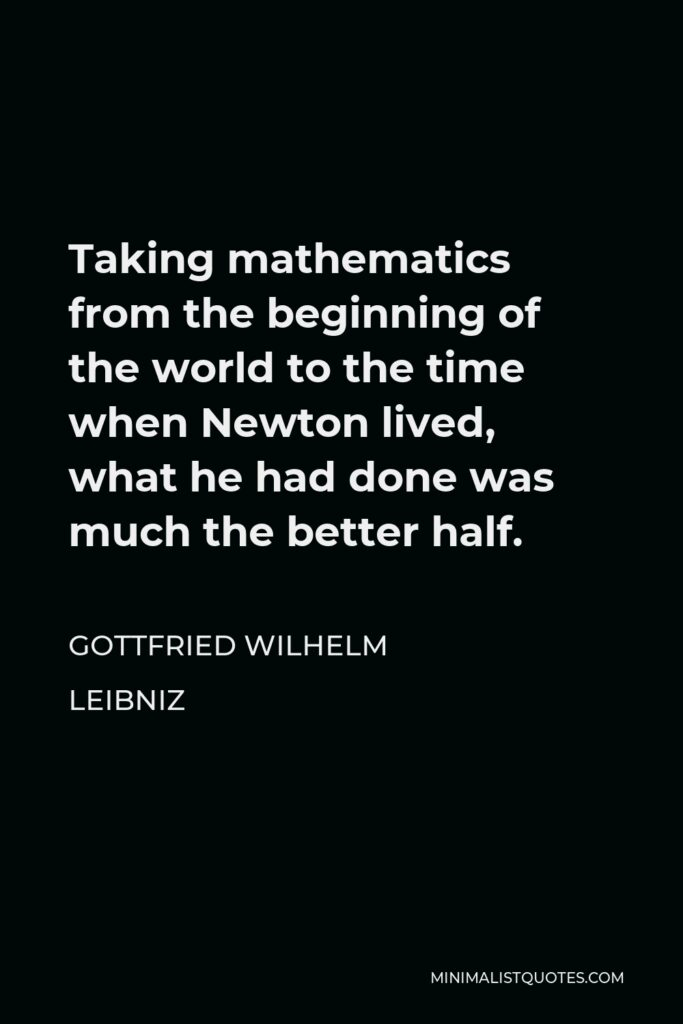 Gottfried Wilhelm Leibniz Quote - Taking mathematics from the beginning of the world to the time when Newton lived, what he had done was much the better half.